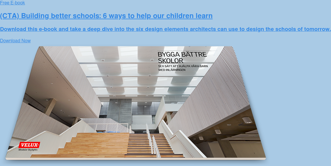 Free E-book  (CTA) Building better schools: 6 ways to help our children learn  Download this e-book and take a deep dive into the six design elements  architects can use to design the schools of tomorrow. Download Now
